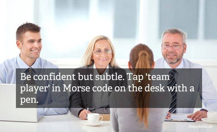 People - Be confident but subtle. Tap 'team player in Morse code on the desk with a pen. thepoke.co.uk