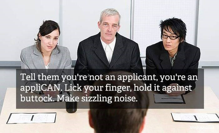 Product - Tell them you're'not an applicant, you're an appliCAN, Lick your finger, hold it against buttock. Make sizzling noise. thp