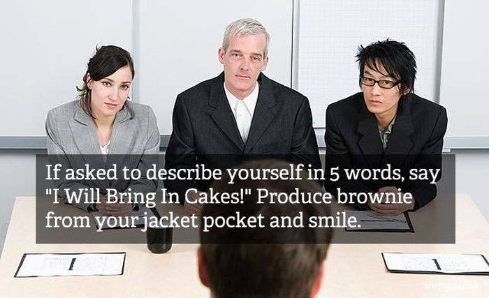 """Job - If asked to describe yourself in 5 words, say """"I Will Bring In Cakes!"""" Produce brownie from yourjacket pocket and smile. thp"""