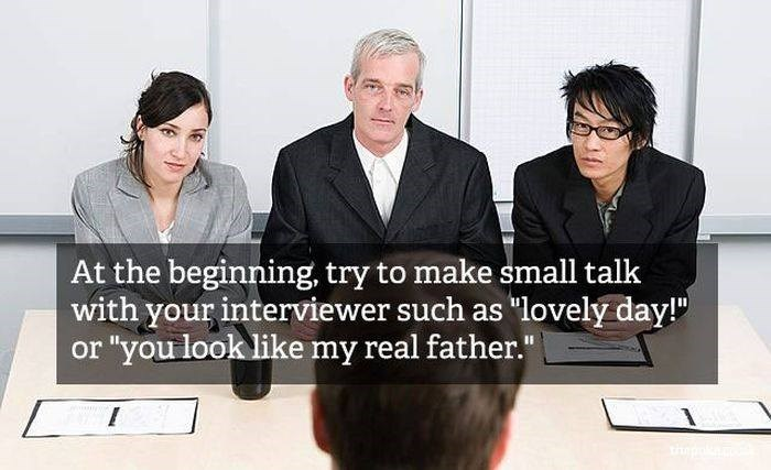 """Job - At the beginning, try to make small talk with your interviewer such as """"lovely day!"""" """"you look like my real father."""" thp"""