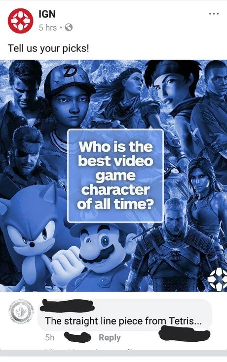 Fictional character - IGN 5 hrs Tell us your picks! Who is the best video game character of all time? The straight line piece from Tetris... Reply 5h