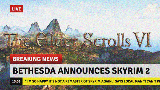 """Text - LIVE h e2ee Serolls VI BREAKING NEWS BETHESDA ANNOUNCES SKYRIM 2 15:03 """"I'M SO HAPPY IT'S NOT A REMASTER OF SKYRIM AGAIN,"""" SAYS LOCAL MAN """"I CAN'T w"""
