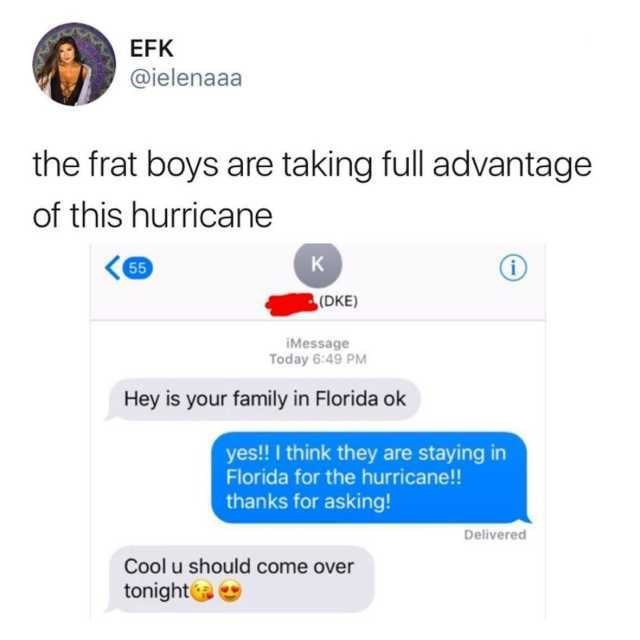memes - Text - EFK @ielenaaa the frat boys are taking full advantage of this hurricane K 55 i (DKE) IMessage Today 6:49 PM Hey is your family in Florida ok yes!! I think they are staying in Florida for the hurricane!! thanks for asking! Delivered Cool u should come over tonight