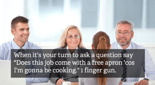 "job interview - People - When it's your turn to ask a question say ""Does this job come with a free apron cos I'm gonna be cooking."" 1 finger gun."