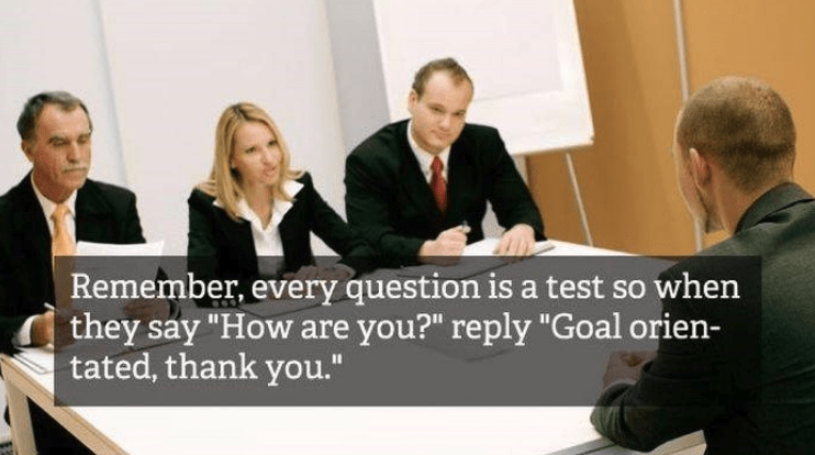 "job interview - Job - Remember, every question is a test so when they say ""How are you?"" reply ""Goal orien- tated, thank you."""