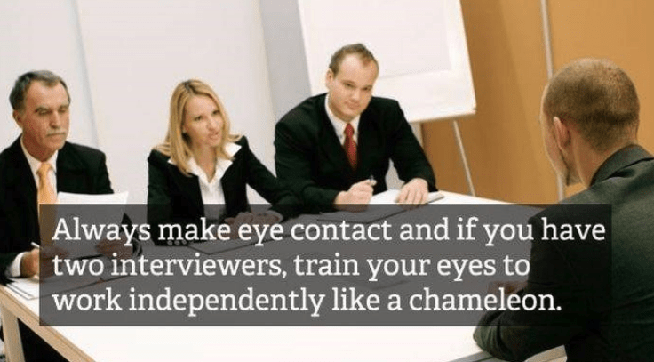 job interview - Job - Always make eye contact and if you have two interviewers, train your eyes to work independently like a chameleon.