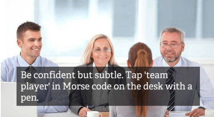 job interview - People - Be confident but subtle. Tap 'team player in Morse code on the desk with a pen.