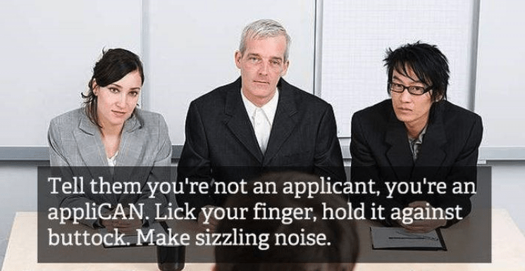 job interview - White-collar worker - Tell them you're not an applicant, you're an appliCAN. Lick your finger, hold it against buttock. Make sizzling noise.