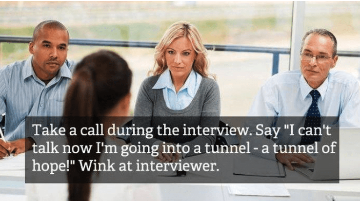 "job interview - People - Take a call during the interview. Say ""I can't talk now I'm going into a tunnel -a tunnel of hope!"" Wink at interviewer."