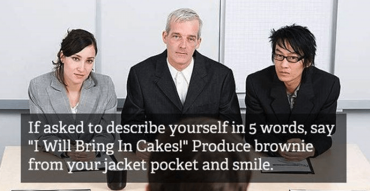 "job interview - Event - If asked to describe yourself in 5 words, say ""I Will Bring In Cakes!"" Produce brownie from your jacket pocket and smile."