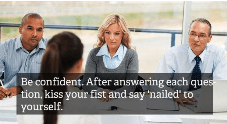 job interview - People - Be confident. After answering each ques tion, kiss your fist and say 'nailed' to yourself.