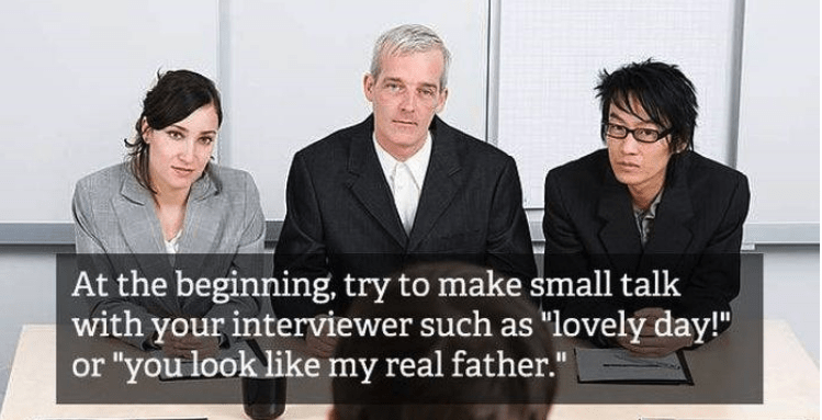 "job interview - People - At the beginning, try to make small talk with your interviewer such as ""lovely day! or ""you look like my real father."""