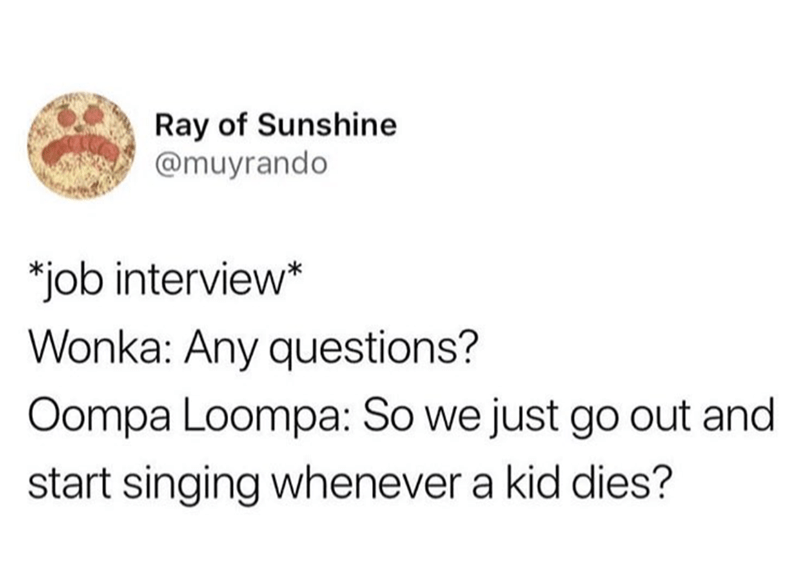 Text - Ray of Sunshine @muyrando *job interview* Wonka: Any questions? Oompa Loompa: So we just go out and start singing whenever a kid dies?