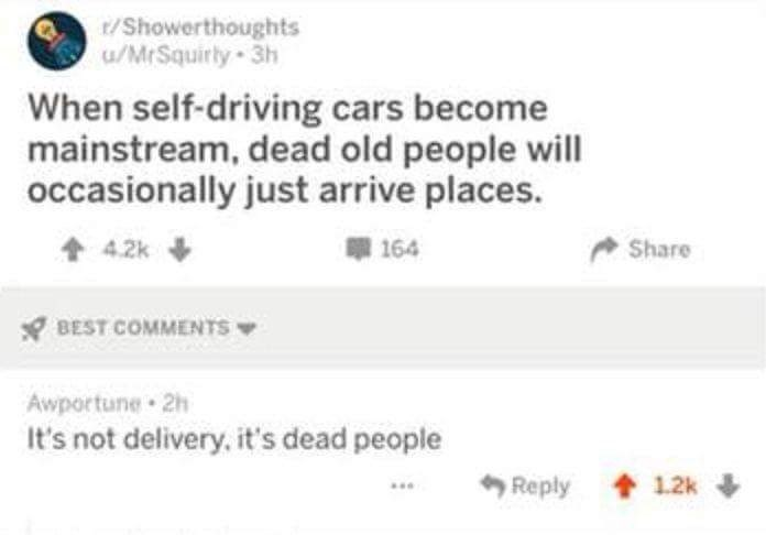 Text - t/Showerthoughts /MrSquirly 3h When self-driving cars become mainstream, dead old people will occasionally just arrive places. 164 Share 4.2k BEST COMMENTS Awportune 2h It's not delivery, it's dead people Reply 12k