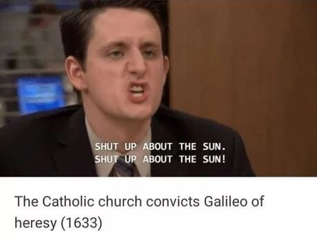 Spokesperson - SHUT UP ABOUT THE SUN. SHUT UP ABOUT THE SUN! The Catholic church convicts Galileo of heresy (1633)