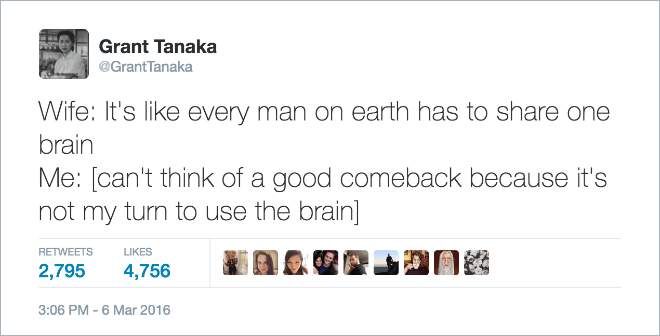 Text - Grant Tanaka @Grant Tanaka Wife: It's like every man on earth has to share one brain Me: [can't think of a good comeback because it's not my turn to use the brain] RETWEETS LIKES 2,795 4,756 3:06 PM 6 Mar 2016