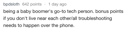 Text - bpdsloth 642 points 1 day ago being a baby boomer's go-to tech person. bonus points if you don't live near each other/all troubleshooting needs to happen over the phone.