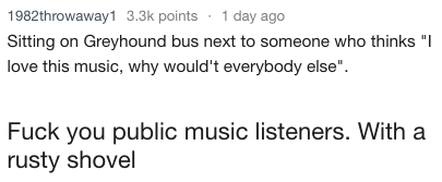 """Text - 1982throwaway1 3.3k points 1 day ago Sitting on Greyhound bus next to someone who thinks """"I love this music, why would't everybody else"""" Fuck you public music listeners. With a rusty shovel"""