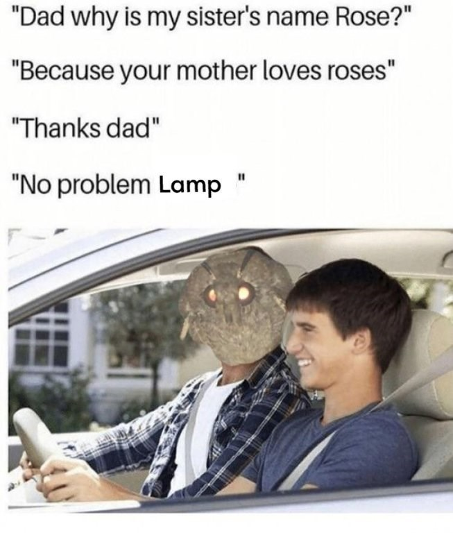"""dank meme - Text - """"Dad why is my sister's name Rose?"""" """"Because your mother loves roses"""" """"Thanks dad"""" """"No problem Lamp"""