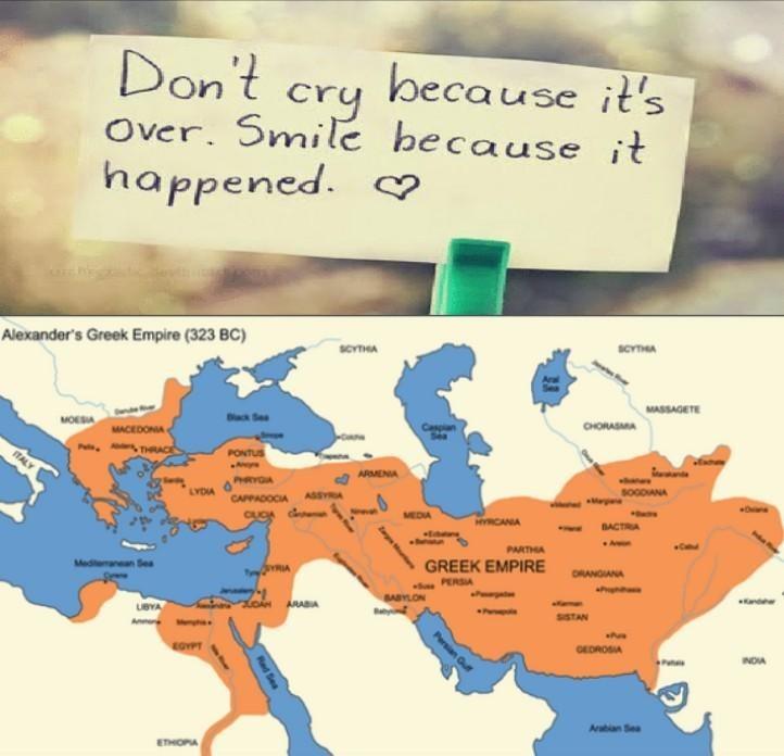 Text - Don't cry because it's Over. Smile because it happened. Alexander's Greek Empire (323 BC) SCYTIGA SCYTHA MASSAGETE cSee CHORASMA MACEDONIA P THACE PONTUS ITAL ARMENIA PHRYCA YDIA SOGDIANA Ma ASSYA CAPPADOCIA MEDIA RCANIA BACTRA Br PARTHA Mediteanan Sea GREEK EMPIRE ORANGIANA Sn PERSIA P P SARYLON ARABIA nd P SISTAN EOYPT GEDROSIA Arabian Sea ETHIOPA