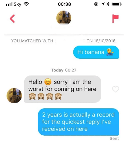Text - l Sky 00:38 YOU MATCHED WITH ON 18/10/2016. Hi banana Today 00:27 sorry I am the worst for coming on here Hello 2 years is actually a record for the quickest reply I've received on here Sent