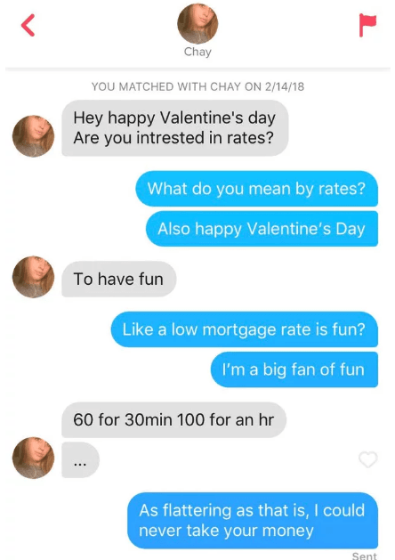 Text - Chay YOU MATCHED WITH CHAY ON 2/14/18 Hey happy Valentine's day Are you intrested in rates? What do you mean by rates? Also happy Valentine's Day To have fun Like a low mortgage rate is fun? I'm a big fan of fun 60 for 30min 100 for an hr As flattering as that is, I could never take your money Sent
