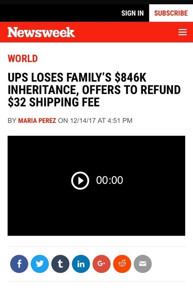 Text - SUBSCRIBE SIGN IN Newsweek WORLD UPS LOSES FAMILY'S $846K INHERITANCE, OFFERS TO REFUND $32 SHIPPING FEE BY MARIA PEREZ ON 12/14/17 AT 4:51 PM 00:00 f t in G+