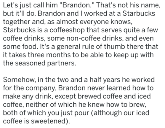 """Text - Let's just call him """"Brandon."""" That's not his name, but it'll do. Brandon and I worked at a Starbucks together and, as almost everyone knows, Starbucks is a coffeeshop that serves quite a few coffee drinks, some non-coffee drinks, and even some food. It's a general rule of thumb there that it takes three months to be able to keep up with the seasoned partners. Somehow, in the two and a half years he worked for the company, Brandon never learned how to make any drink, except brewed coffee"""