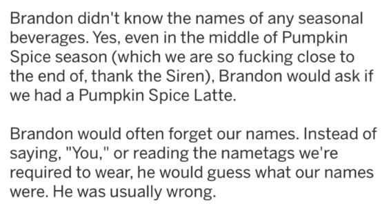 """Text - Brandon didn't know the names of any seasonal beverages. Yes, even in the middle of Pumpkin Spice season (which we are so fucking close to the end of, thank the Siren), Brandon would ask if we had a Pumpkin Spice Latte. Brandon would often forget our names. Instead of saying, """"You,"""" or reading the nametags we're required to wear, he would guess what our names were. He was usually wrong."""