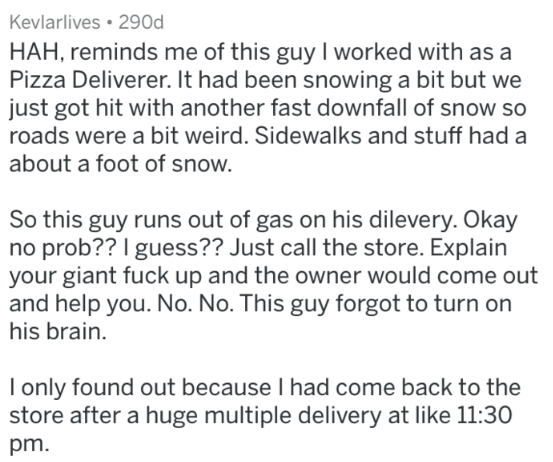 Text - Kevlarlives 290d HAH, reminds me of this guy I worked with as a Pizza Deliverer. It had been snowing a bit but we just got hit with another fast downfall of snow so roads were a bit weird. Sidewalks and stuff had a about a foot of snow. So this guy runs out of gas on his dilevery. Okay no prob?? I guess?? Just call the store. Explain your giant fuck up and the owner would come out and help you. No. No. This guy forgot to turn on his brain. I only found out because I had come back to the s