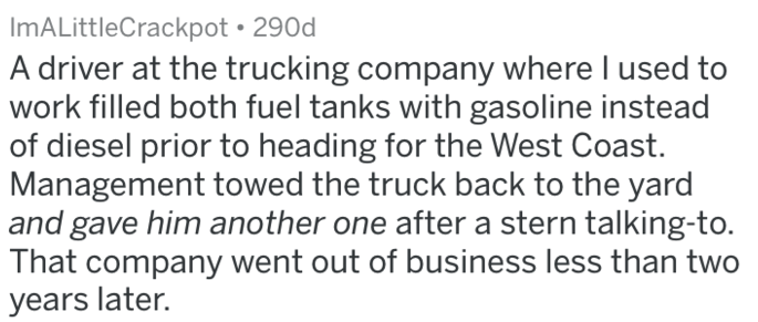 Text - ImALittleCrackpot 290d A driver at the trucking company where I used to work filled both fuel tanks with gasoline instead of diesel prior to heading for the West Coast. Management towed the truck back to the yard and gave him another one after a stern talking-to. That company went out of business less than two years later.