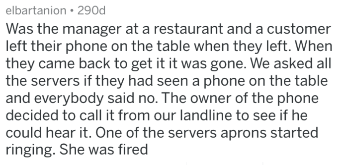 Text - elbartanion 290d Was the manager at a restaurant and a customer left their phone on the table when they left. When they came back to get it it was gone. We asked all the servers if they had seen a phone on the table and everybody said no. The owner of the phone decided to call it from our landline to see if he could hear it. One of the servers aprons started ringing. She was fired