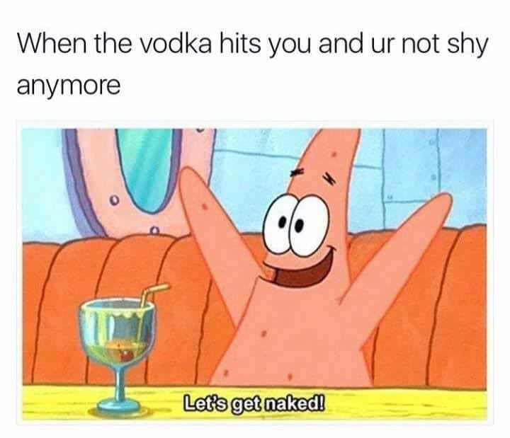 "Caption that reads, ""When the vodka hits you and you're not shy anymore"" above a pic of Patrick from Spongebob yelling ""Let's get naked!"""