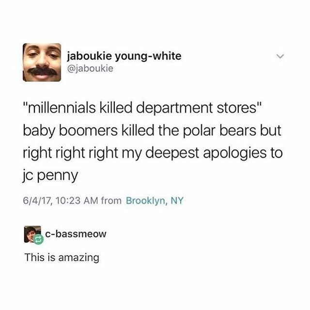 """meme - Text - jaboukie young-white @jaboukie """"millennials killed department stores"""" baby boomers killed the polar bears but right right right my deepest apologies to jc penny 6/4/17, 10:23 AM from Brooklyn, NY c-bassmeow This is amazing"""