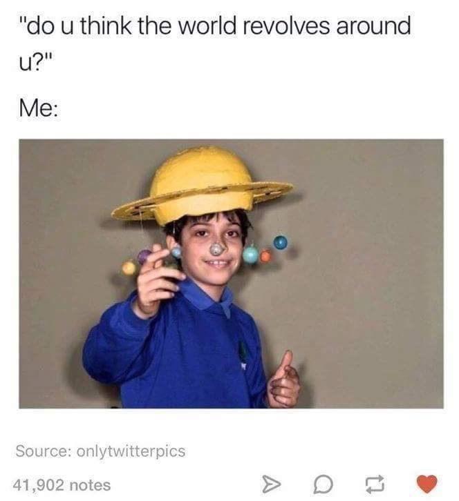 "meme - Text - ""do u think the world revolves around u?"" Me: Source: onlytwitterpics 41,902 notes"