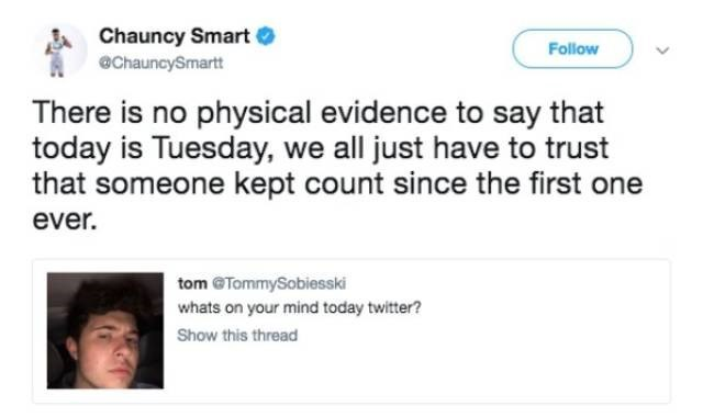 Text - Chauncy Smart @ChauncySmartt Follow There is no physical evidence to say that today is Tuesday, we all just have to trust that someone kept count since the first one ever. tom @TommySobiesski whats on your mind today twitter? Show this thread