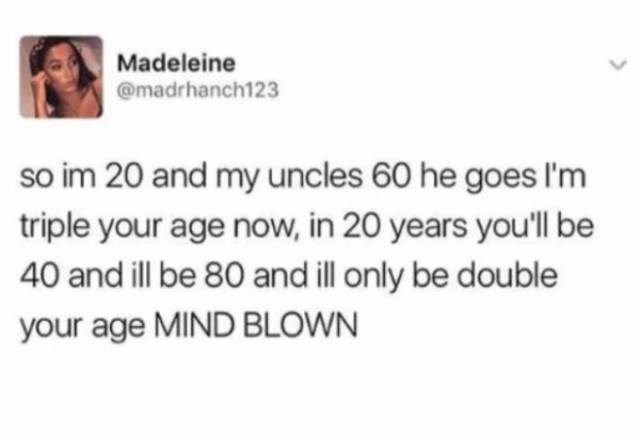 Text - Madeleine @madrhanch123 so im 20 and my uncles 60 he goes I'm triple your age now, in 20 years you'll be 40 and ill be 80 and ill only be double your age MIND BLOWN