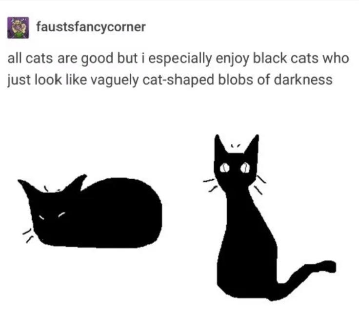 Black cat - faustsfancycorner all cats are good but i especially enjoy black cats who just look like vaguely cat-shaped blobs of darkness