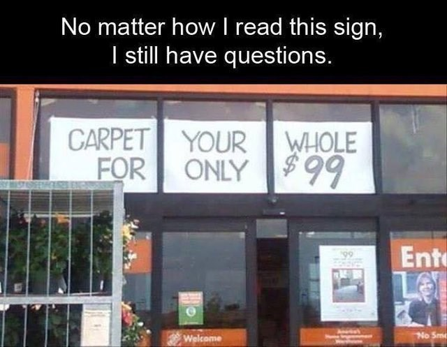 creepy - Building - No matter how I read this sign, I still have questions. CARPET YOUR FOR ONLY WHOLE $99 Ent 99 LE No Sm Welcome