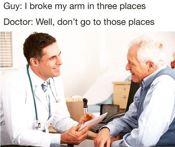 meme image of man at a doctos office saying he broke his arm in three places and doctor responds to not go to those places