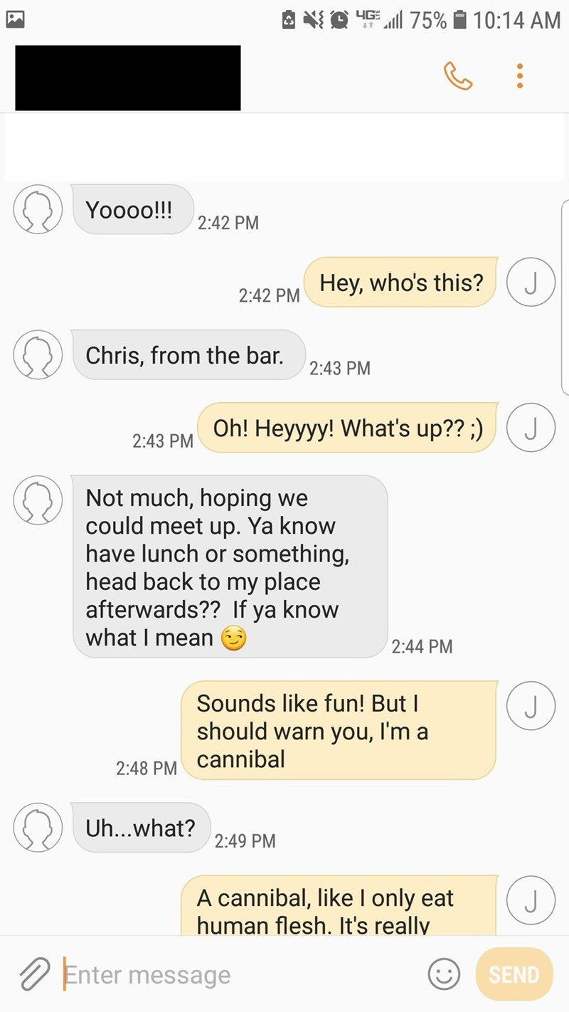 Text - HG75% 10:14 AM Yoooo!!! 2:42 PM J Hey, who's this? 2:42 PM Chris, from the bar 2:43 PM Oh! Heyyyy! What's up??;) 2:43 PM Not much, hoping we could meet up. Ya know have lunch or something, head back to my place afterwards?? If ya know what I mean 2:44 PM Sounds like fun! But I J should warn you, l'm a cannibal 2:48 PM Uh...what? 2:49 PM A cannibal, like l only eat human flesh. It's really J Enter message SEND