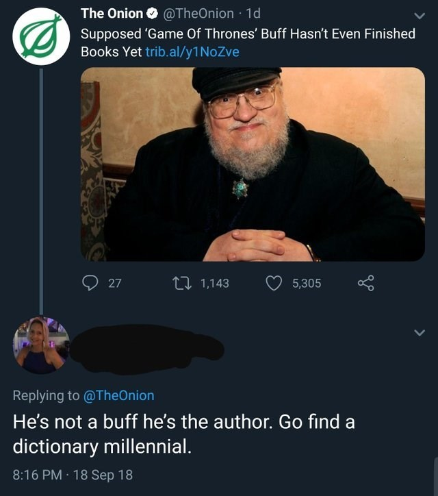 Text - The Onion @TheOnion 1d Supposed 'Game Of Thrones' Buff Hasn't Even Finished Books Yet trib.al/y1 NoZve L1,143 27 5,305 Replying to @TheOnion He's not a buff he's the author. Go find a dictionary millennial. 8:16 PM 18 Sep 18