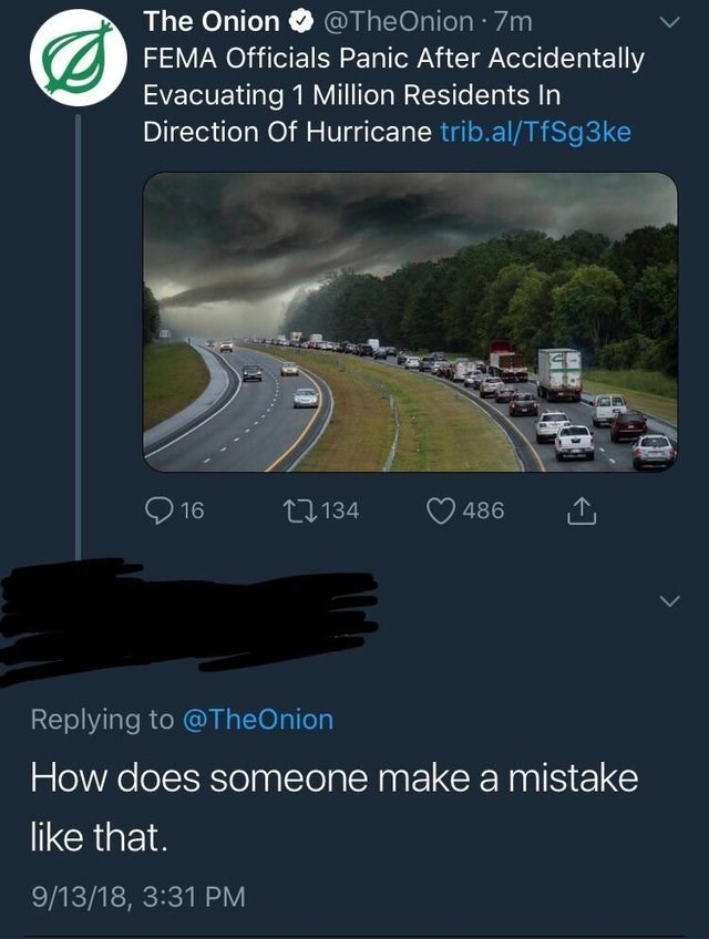 Transport - The Onion @TheOnion 7m FEMA Officials Panic After Accidentally Evacuating 1 Million Residents In Direction Of Hurricane trib.al/TfSg 3 ke 1134 16 486 Replying to @TheOnion How does someone make a mistake like that. 9/13/18, 3:31 PM