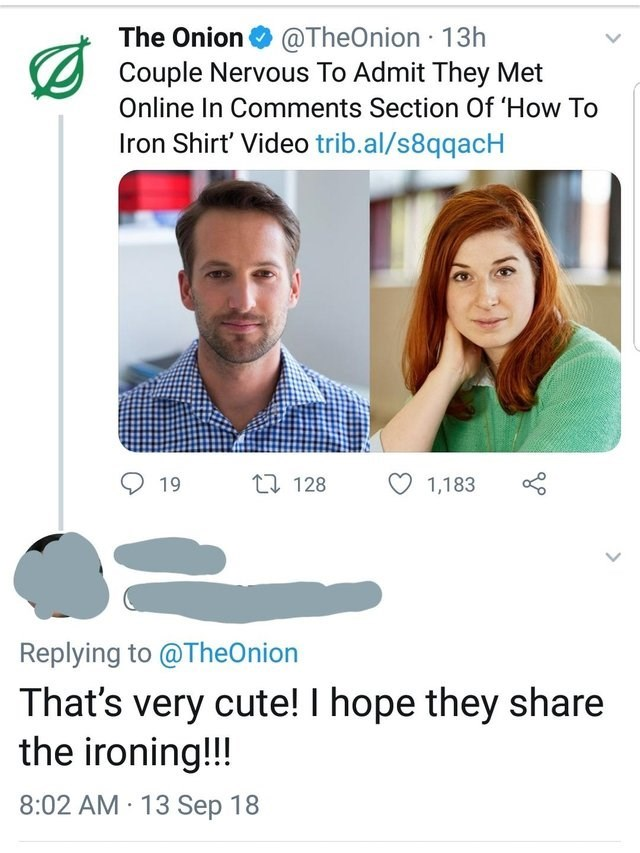 Text - The Onion@TheOnion 13h Couple Nervous To Admit They Met Online In Comments Section Of How To Iron Shirt' Video trib.al/s8qqacH 19 t 128 1,183 Replying to @TheOnion That's very cute! I hope they share the ironing!!! 8:02 AM 13 Sep 18