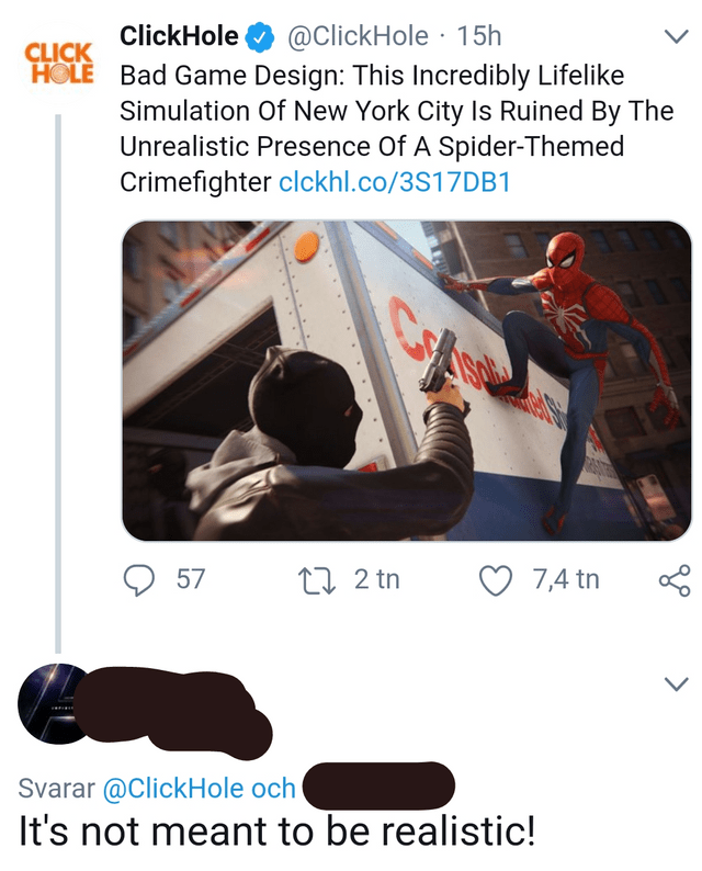 @ClickHole 15h HOLE Bad Game Design: This Incredibly Lifelike Simulation Of New York City Is Ruined By The Unrealistic Presence Of A Spider-Themed Crimefighter clckhl.co/3S17DB1 ClickHole CLICK t2 tn 57 7,4 tn Svarar @ClickHole och It's not meant to be realistic!