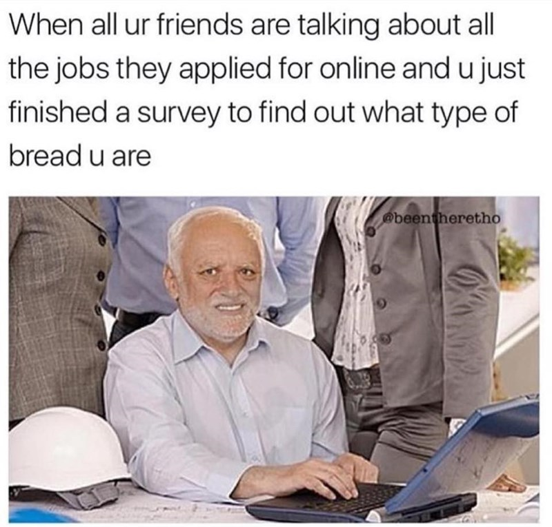 Product - When all ur friends are talking about all the jobs they applied for online and u just finished a survey to find out what type of bread u are @beentheretho