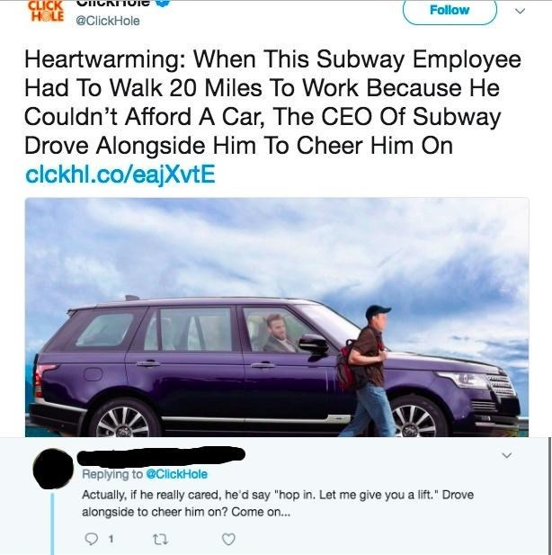 """Vehicle - CLICK HOLE @ClickHole Follow Heartwarming: When This Subway Employee Had To Walk 20 Miles To Work Because He Couldn't Afford A Car, The CEO Of Subway Drove Alongside Him To Cheer Him On clckhl.co/eajXvtE Replying to @ClickHole Actually, if he really cared, he'd say """"hop in. Let me give you a lift."""" Drove alongside to cheer him on? Come on... 1"""