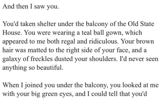 Text - And then I saw you You'd taken shelter under the balcony of the Old State House. You were wearing a teal ball gown, which appeared to me both regal and ridiculous. Your brown hair was matted to the right side of your face, and a galaxy of freckles dusted your shoulders. I'd never seen anything so beautiful When I joined you under the balcony, you looked at me with your big green eyes, and I could tell that you'd