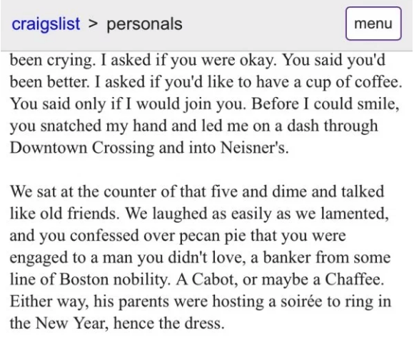 Text - craigslist > personals menu been crying. I asked if you were okay. You said you'd been better. I asked if you'd like to have a cup of coffee You said only if I would join you. Before I could smile, you snatched my hand and led me on a dash through Downtown Crossing and into Neisner's We sat at the counter of that five and dime and talked like old friends. We laughed as easily as we lamented and you confessed over pecan pie that you were engaged to a man you didn't love, a banker from some