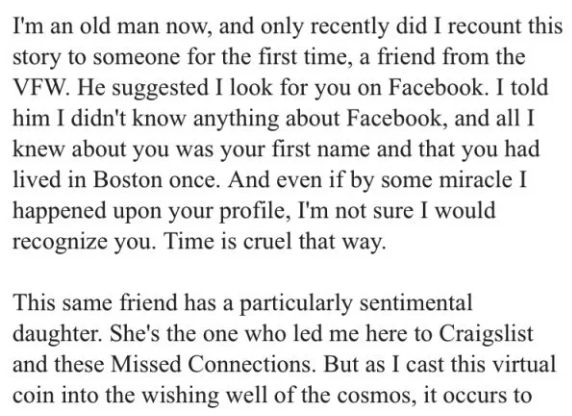 Text - I'm an old man now, and only recently did I recount this story to someone for the first time, a friend from the VFW. He suggested I look for you on Facebook. I told him I didn't know anything about Facebook, and all I knew about you was your first name and that you had lived in Boston once. And even if by some miracle I happened upon your profile, I'm not sure I would recognize you. Time is cruel that way This same friend has a particularly sentimental daughter. She's the one who led me h